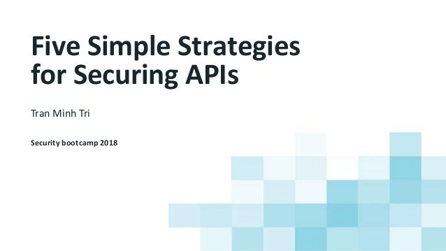 Five Simple Strategies for Securing APIs Tran Minh Tri Security bootcamp 2018