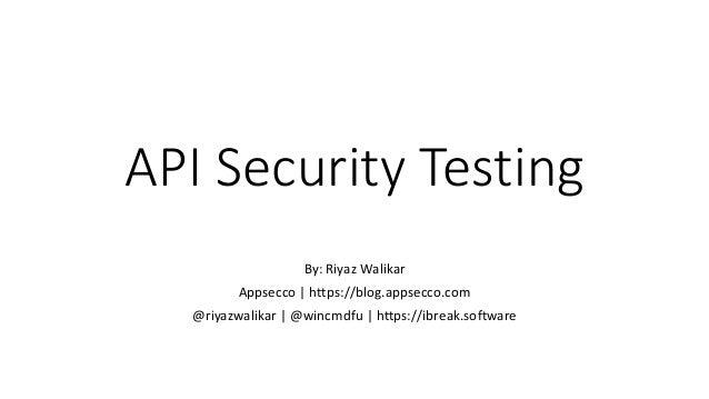 API Security Testing By: Riyaz Walikar Appsecco | https://blog.appsecco.com @riyazwalikar | @wincmdfu | https://ibreak.sof...