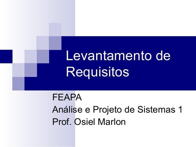 Levantamento de   RequisitosFEAPAAnálise e Projeto de Sistemas 1Prof. Osiel Marlon