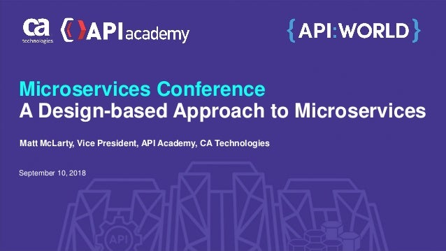 Microservices Conference A Design-based Approach to Microservices September 10, 2018 Matt McLarty, Vice President, API Aca...