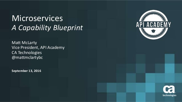 A capability blueprint for microservices september 13 2016 microservices a capability blueprint matt mclarty vice president api academy ca malvernweather Image collections