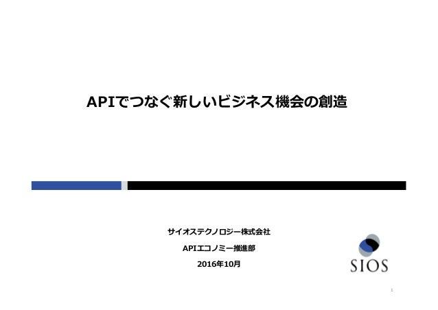 1 APIエコノミー推進部 2016年10月 サイオステクノロジー株式会社 APIでつなぐ新しいビジネス機会の創造