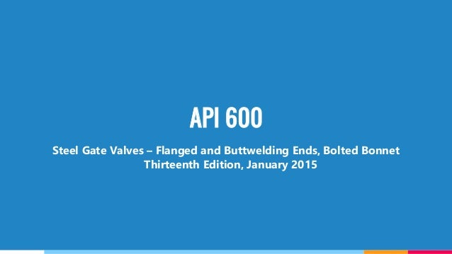 API 600 Steel Gate Valves – Flanged and Buttwelding Ends, Bolted Bonnet Thirteenth Edition, January 2015