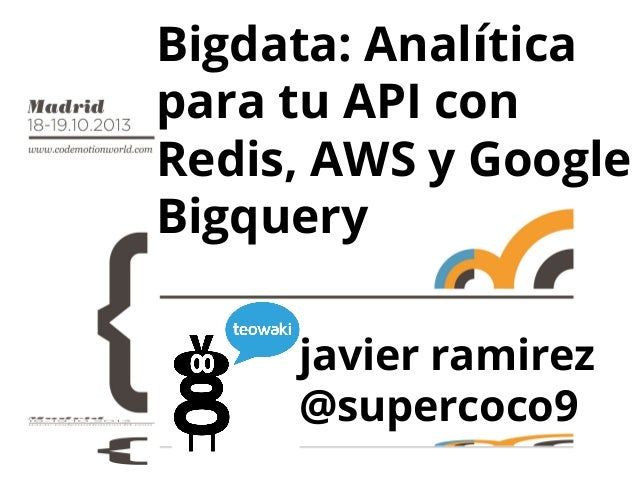Bigdata: Analítica para tu API con Redis, AWS y Google Bigquery javier ramirez @supercoco9