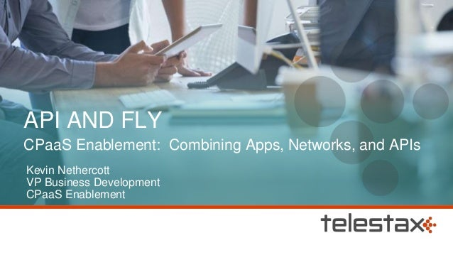 API AND FLY CPaaS Enablement: Combining Apps, Networks, and APIs Kevin Nethercott VP Business Development CPaaS Enablement