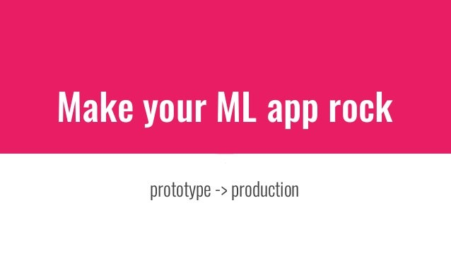 prototype -> production Make your ML app rock