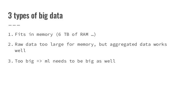 3 types of big data 1. Fits in memory (6 TB of RAM …) 2. Raw data too large for memory, but aggregated data works well 3. ...