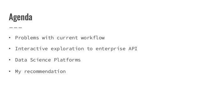 Agenda • Problems with current workflow • Interactive exploration to enterprise API • Data Science Platforms • My recommen...
