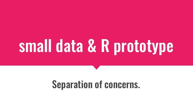 small data & R prototype Separation of concerns.