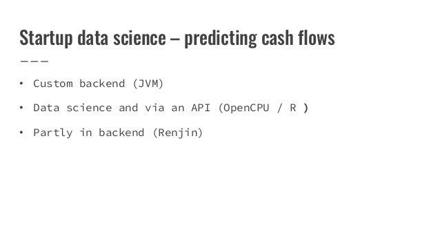 Startup data science – predicting cash flows • Custom backend (JVM) • Data science and via an API (OpenCPU / R ) • Partly ...