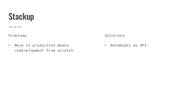 Stackup Problems • Move to production means redevelopment from scratch Solutions • Notebooks as API