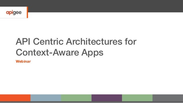 API Centric Architectures for Context-Aware Apps! Webinar