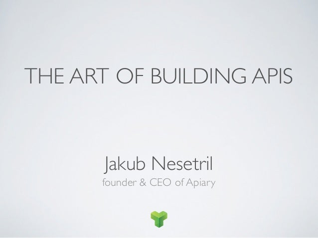 THE ART OF BUILDING APIS       Jakub Nesetril      founder & CEO of Apiary
