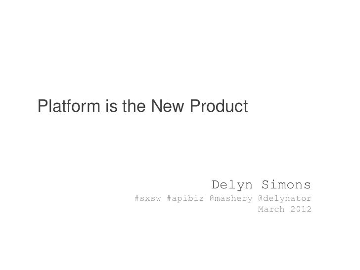Platform is the New Product                          Delyn Simons            #sxsw #apibiz @mashery @delynator            ...