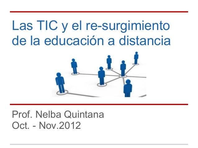 Las TIC y el re-surgimientode la educación a distanciaProf. Nelba QuintanaOct. - Nov.2012