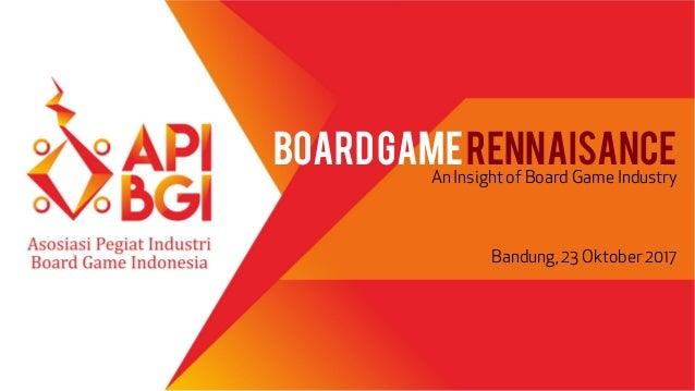 BOARDGAMERENNAISANCE An Insight of Board Game Industry Bandung, 23 Oktober 2017