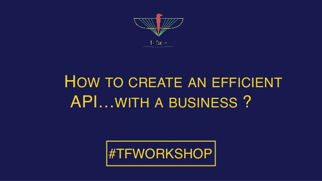 HOW TO CREATE AN EFFICIENT API…WITH A BUSINESS ? #TFWORKSHOP
