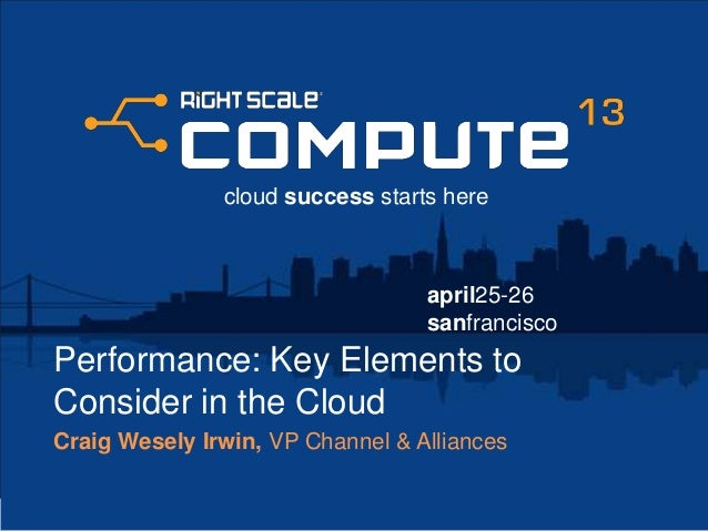 april25-26sanfranciscocloud success starts herePerformance: Key Elements toConsider in the CloudCraig Wesely Irwin, VP Cha...