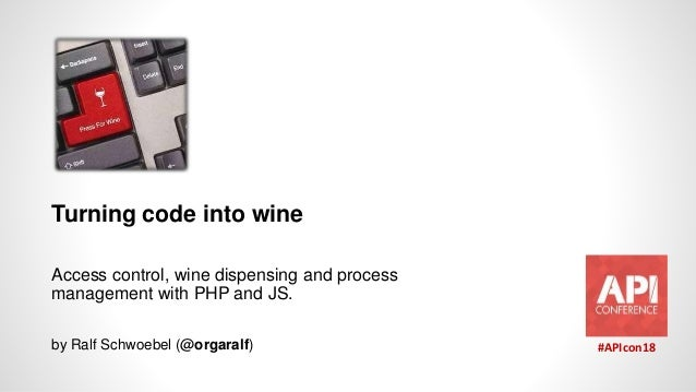 Turning code into wine Access control, wine dispensing and process management with PHP and JS. by Ralf Schwoebel (@orgaral...