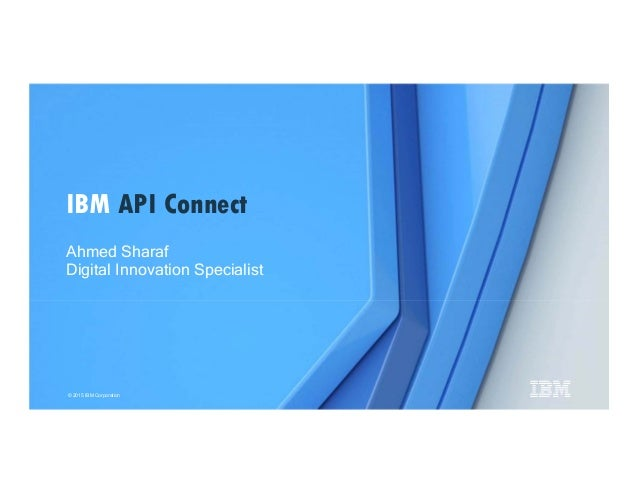 © 2015 IBM Corporation Ahmed Sharaf Digital Innovation Specialist IBM API Connect
