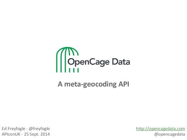 A meta-geocoding API  Ed Freyfogle - @freyfogle  APIconUK - 25 Sept. 2014  http://opencagedata.com  @opencagedata