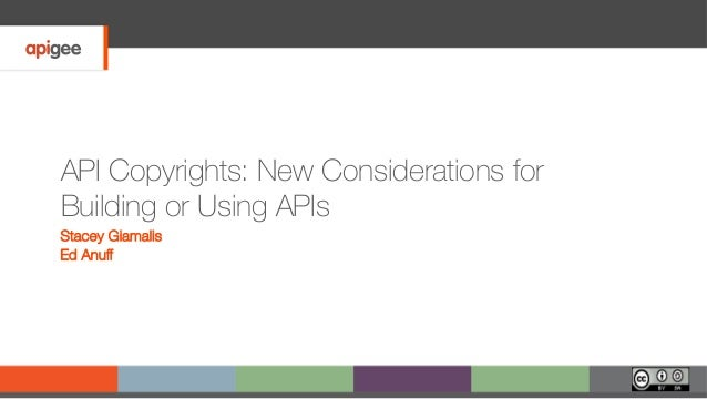 API Copyrights: New Considerations for Building or Using APIs Stacey Giamalis Ed Anuff