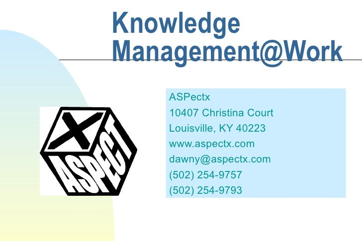Knowledge Management@Work ASPectx 10407 Christina Court Louisville, KY 40223 www.aspectx.com [email_address] (502) 254-975...