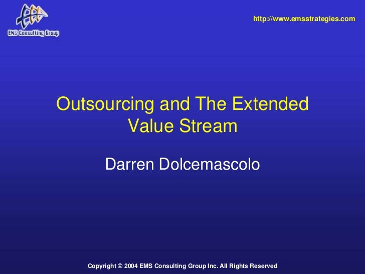 http://www.emsstrategies.comOutsourcing and The Extended        Value Stream        Darren Dolcemascolo   Copyright © 2004...