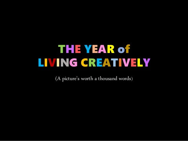 (A picture's worth a thousand words) THE YEAR of LIVING CREATIVELY