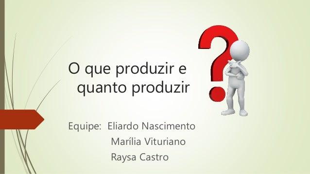 O que produzir e quanto produzir Equipe: Eliardo Nascimento Marília Vituriano Raysa Castro