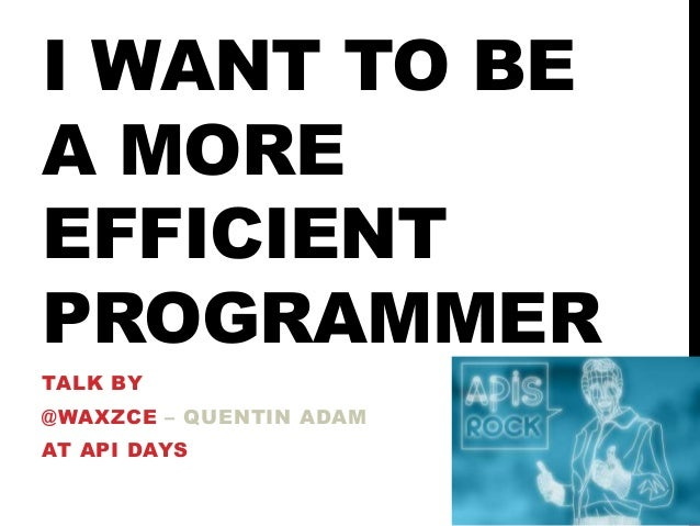 I WANT TO BE A MORE EFFICIENT PROGRAMMER TALK BY  @WAXZCE – QUENTIN ADAM AT API DAYS