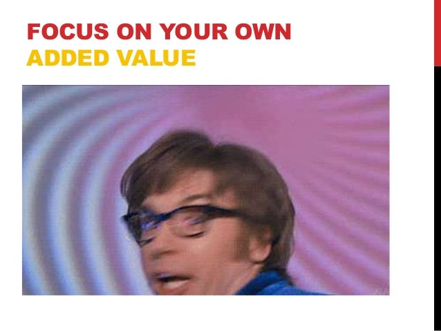 FOCUS ON YOUR OWN ADDED VALUE