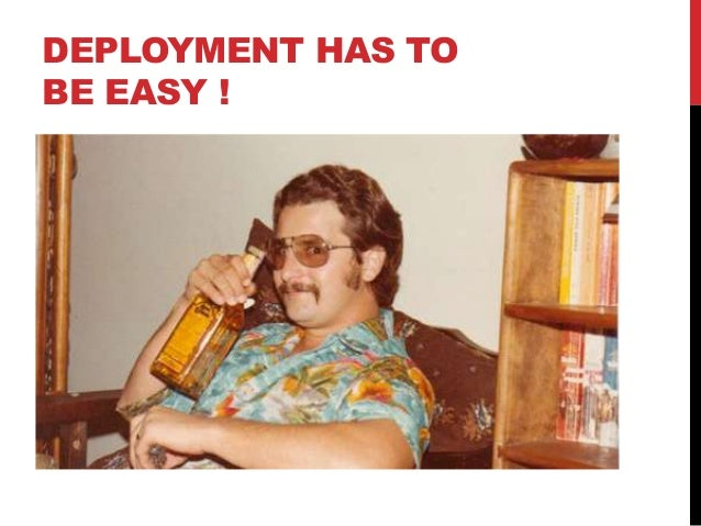 DEPLOYMENT HAS TO BE EASY !