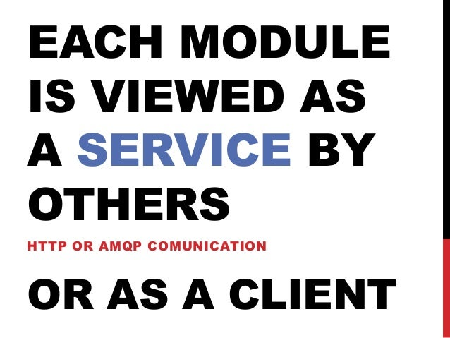 EACH MODULE IS VIEWED AS A SERVICE BY OTHERS HTTP OR AMQP COMUNICATION  OR AS A CLIENT