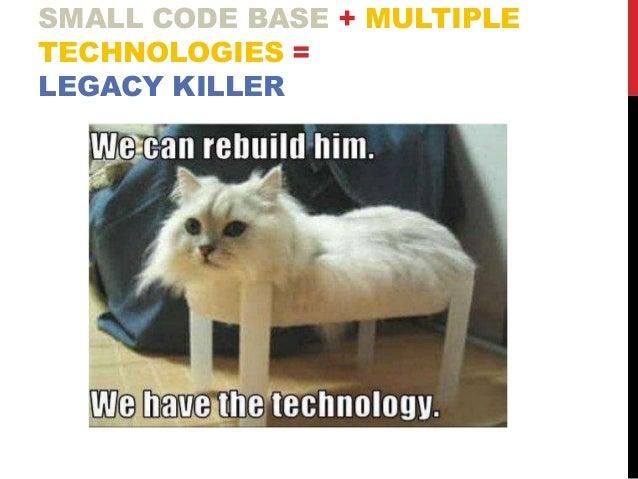 SMALL CODE BASE + MULTIPLE TECHNOLOGIES = LEGACY KILLER
