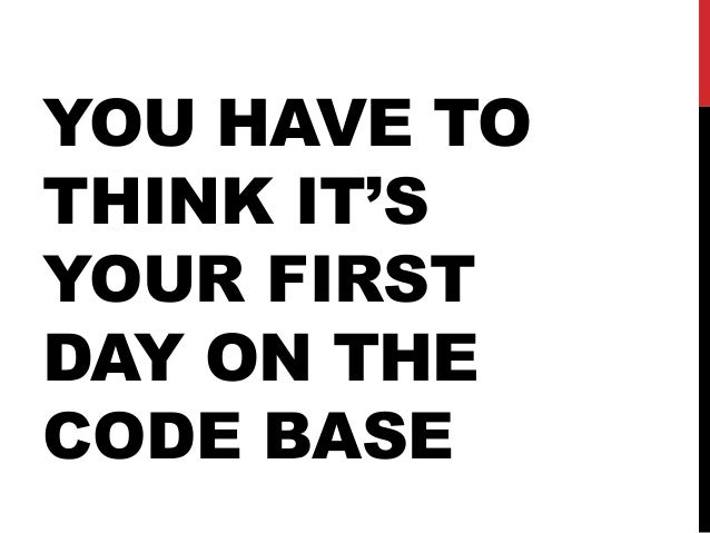 YOU HAVE TO THINK IT'S YOUR FIRST DAY ON THE CODE BASE