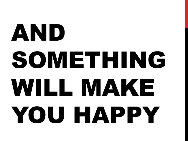 AND SOMETHING WILL MAKE YOU HAPPY