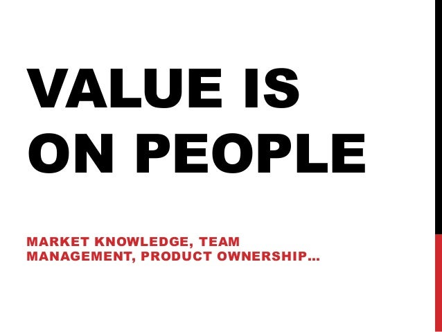 VALUE IS ON PEOPLE MARKET KNOWLEDGE, TEAM MANAGEMENT, PRODUCT OWNERSHIP…