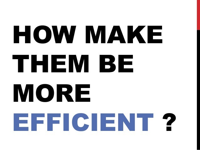 HOW MAKE THEM BE MORE EFFICIENT ?