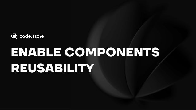 ENABLE COMPONENTS REUSABILITY