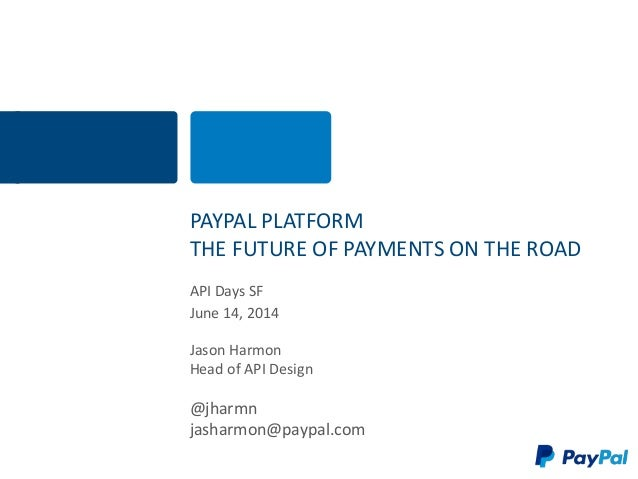PAYPAL PLATFORM THE FUTURE OF PAYMENTS ON THE ROAD API Days SF June 14, 2014 Jason Harmon Head of API Design @jharmn jasha...