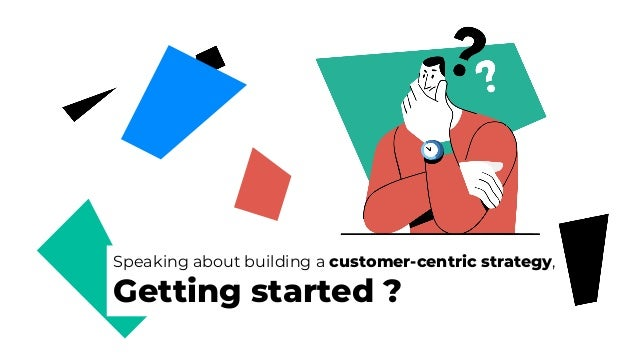 Speaking about building a customer-centric strategy, Getting started ?