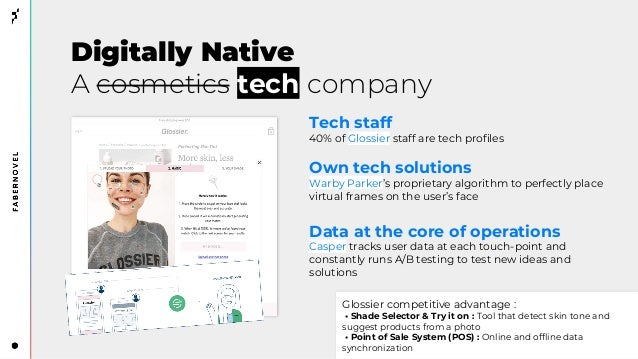 Digitally Native A cosmetics tech company Tech staff 40% of Glossier staff are tech profiles Own tech solutions Warby Park...