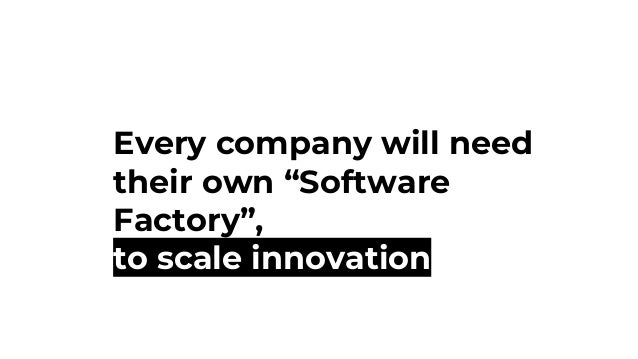 "Every company will need their own ""Software Factory"", to scale innovation"