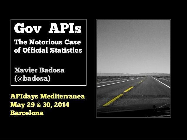 Gov APIs The Notorious Case of Official Statistics APIdays Mediterranea May 29 & 30, 2014 Barcelona Xavier Badosa (@badosa)