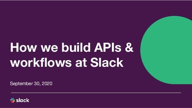 How we build APIs & workflows at Slack September 30, 2020