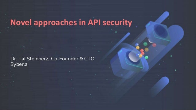 Dr. Tal Steinherz, Co-Founder & CTO Syber.ai Novel approaches in API security
