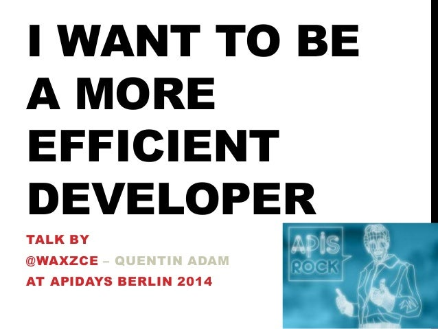 I WANT TO BE A MORE EFFICIENT DEVELOPER TALK BY @WAXZCE – QUENTIN ADAM AT APIDAYS BERLIN 2014