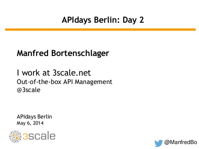 @ManfredBo APIdays Berlin: Day 2 Manfred Bortenschlager I work at 3scale.net Out-of-the-box API Management @3scale APIdays...