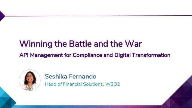 Head of Financial Solutions, WSO2 Winning the Battle and the War API Management for Compliance and Digital Transformation ...